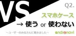 【スマホ調査団】第2回「スマホケース(カバーケース)使う派?使わない派?」