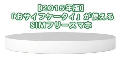 【2015年版】おサイフケータイが使えるSIMフリースマホ
