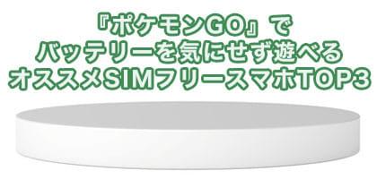 『ポケモンGO』でバッテリーを気にせず遊べるオススメSIMフリースマホTOP3