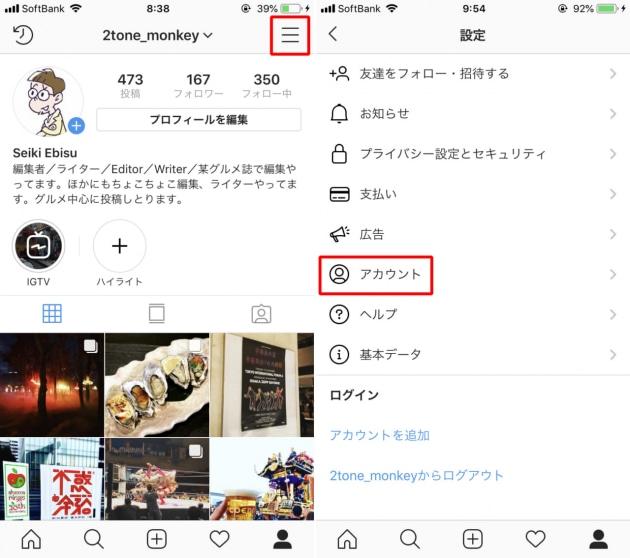 画面右下のプロフィール画面から右上の三本線アイコンをタップ(左)「設定」を押して、「アカウント」をタップします(右)